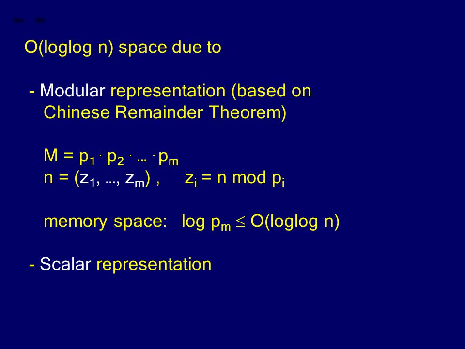O(loglog n) space due to - Modular representation (based on Chinese Remainder Theorem) M = p 1.