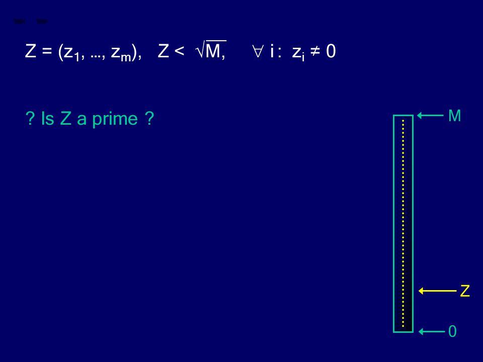 __ Z = (z 1, …, z m ), Z < √M,  i : z i ≠ 0 ? Is Z a prime ? M 0 Z