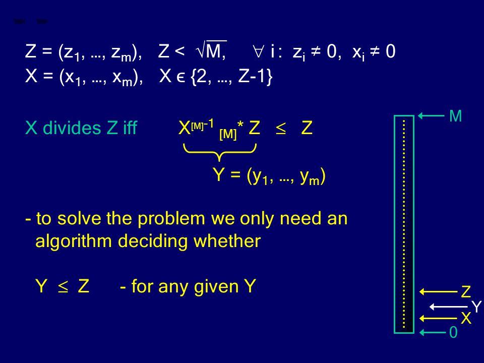 __ Z = (z 1, …, z m ), Z < √M,  i : z i ≠ 0, x i ≠ 0 X = (x 1, …, x m ), X ϵ {2, …, Z-1} X divides Z iff X [M] -1 [M] * Z  Z - to solve the problem we only need an algorithm deciding whether Y  Z - for any given Y Y = (y 1, …, y m ) M 0 Z X Y