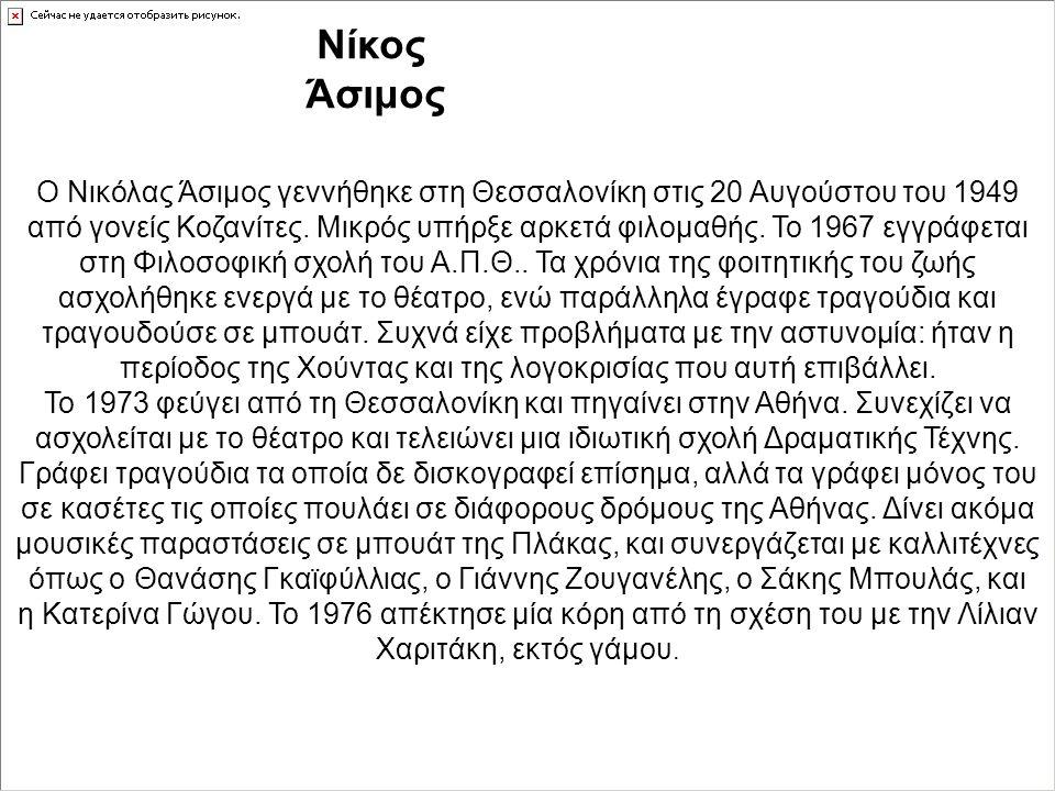 Nίκος Άσιμος Ο Νικόλας Άσιμος γεννήθηκε στη Θεσσαλονίκη στις 20 Αυγούστου του 1949 από γονείς Κοζανίτες. Μικρός υπήρξε αρκετά φιλομαθής. Το 1967 εγγρά