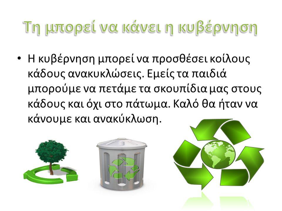 Η κυβέρνηση μπορεί να προσθέσει κοίλους κάδους ανακυκλώσεις. Εμείς τα παιδιά μπορούμε να πετάμε τα σκουπίδια μας στους κάδους και όχι στο πάτωμα. Καλό