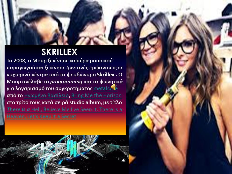 SKRILLEX Το 2008, ο Μουρ ξεκίνησε καριέρα μουσικού παραγωγού και ξεκίνησε ζωντανές εμφανίσεις σε νυχτερινά κέντρα υπό το ψευδώνυμο Skrillex.