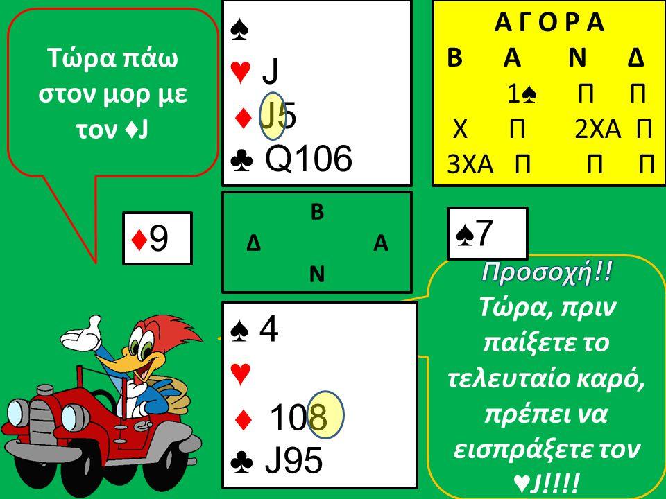 ♦9♦9 ♠ 4 ♥  108 ♣ J95 Β Δ Α Ν ♠ ♥ J  J5 ♣ Q106 Α Γ Ο Ρ Α B A N Δ 1 ♠ Π Π Χ Π 2ΧΑ Π 3ΧΑ Π Π Π ♠7♠7 Τώρα πάω στον μορ με τον ♦ J