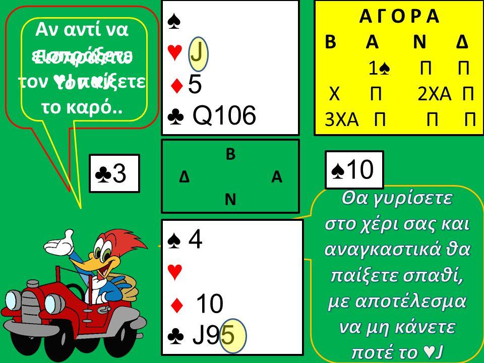 ♣3 ♠ 4 ♥  10 ♣ J95 Β Δ Α Ν ♠ ♥ J  5 ♣ Q106 Α Γ Ο Ρ Α B A N Δ 1 ♠ Π Π Χ Π 2ΧΑ Π 3ΧΑ Π Π Π ♠10 Αν αντί να εισπράξετε τον ♥ J παίξετε το καρό.. Εισπράτ