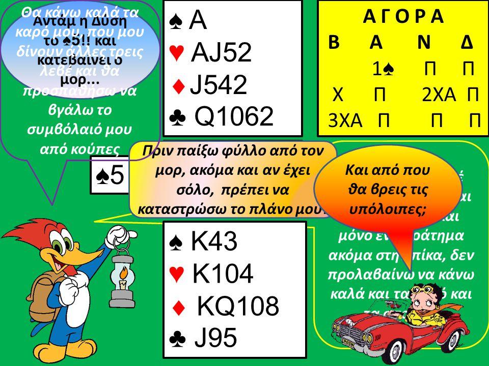 Με 4 άμεσες λεβέ μόνο, 2 από πίκα και 2 από κούπα, και μόνο ένα κράτημα ακόμα στην πίκα, δεν προλαβαίνω να κάνω καλά και τα καρό και τα σπαθιά. ♠5 ♠ K
