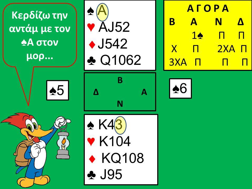 ♠5 ♠ K43 ♥ K104  KQ108 ♣ J95 Β Δ Α Ν ♠ A ♥ AJ52  J542 ♣ Q1062 Α Γ Ο Ρ Α B A N Δ 1 ♠ Π Π Χ Π 2ΧΑ Π 3ΧΑ Π Π Π ♠6 Κερδίζω την αντάμ με τον ♠ Α στον μορ