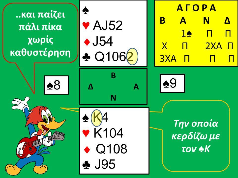 Την οποία κερδίζω με τον ♠ Κ ♠8 ♠ K4 ♥ K104  Q108 ♣ J95 Β Δ Α Ν ♠ ♥ AJ52  J54 ♣ Q1062 Α Γ Ο Ρ Α B A N Δ 1 ♠ Π Π Χ Π 2ΧΑ Π 3ΧΑ Π Π Π ♠9..και παίζει π