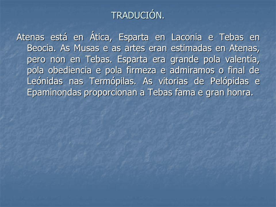 TRADUCIÓN. Atenas está en Ática, Esparta en Laconia e Tebas en Beocia. As Musas e as artes eran estimadas en Atenas, pero non en Tebas. Esparta era gr