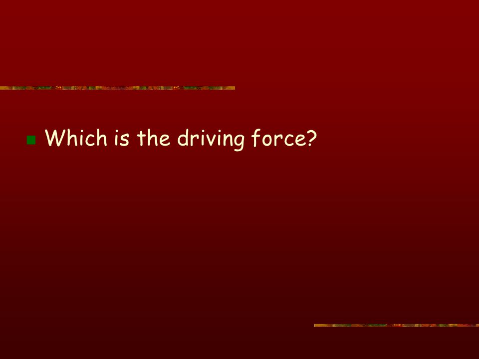 Which is the driving force?