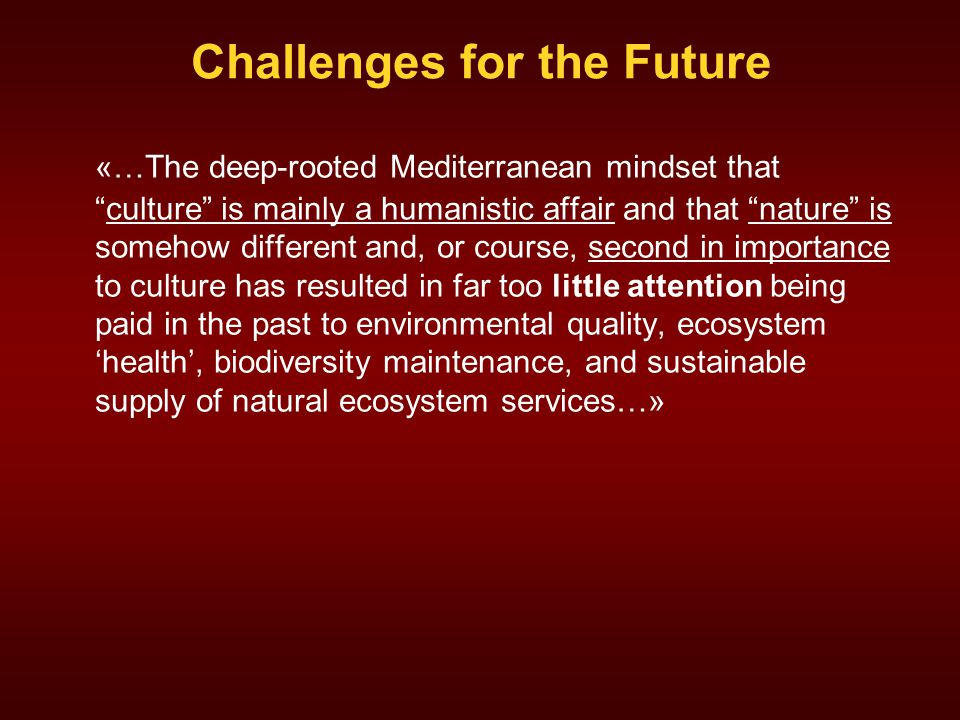 Challenges for the Future «…The deep-rooted Mediterranean mindset that culture is mainly a humanistic affair and that nature is somehow different and, or course, second in importance to culture has resulted in far too little attention being paid in the past to environmental quality, ecosystem 'health', biodiversity maintenance, and sustainable supply of natural ecosystem services…»