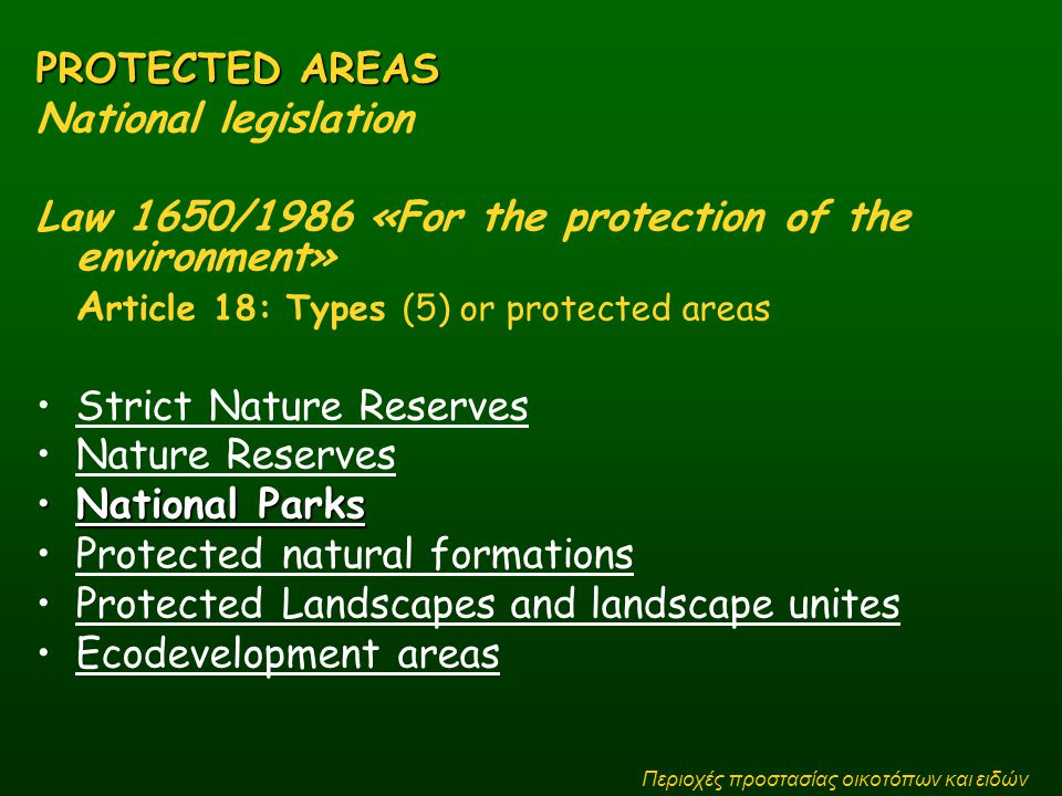 PROTECTED AREAS National legislation Law 1650/1986 «For the protection of the environment» A rticle 18: Types (5) or protected areas Strict Nature Reserves Nature Reserves National ParksNational Parks Protected natural formations Protected Landscapes and landscape unites Ecodevelopment areas Περιοχές προστασίας οικοτόπων και ειδών