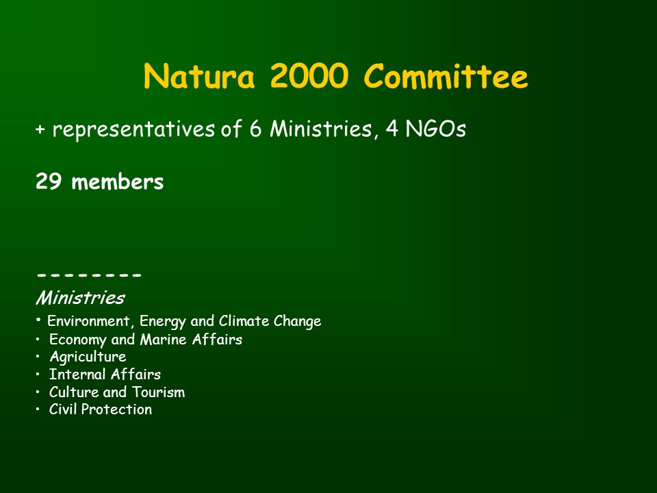 Natura 2000 Committee + representatives of 6 Ministries, 4 NGOs 29 members -------- Ministries Environment, Energy and Climate Change Economy and Marine Affairs Agriculture Internal Affairs Culture and Tourism Civil Protection