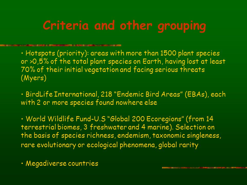 Criteria and other grouping Hotspots (priority): areas with more than 1500 plant species or >0,5% of the total plant species on Earth, having lost at least 70% of their initial vegetation and facing serious threats (Myers) BirdLife International, 218 Endemic Bird Areas (EBAs), each with 2 or more species found nowhere else World Wildlife Fund-U.S Global 200 Ecoregions (from 14 terrestrial biomes, 3 freshwater and 4 marine).