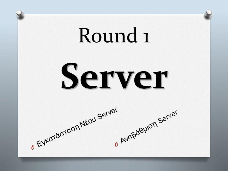 Round 1 Server O Εγκατάσταση Νέου Server O Αναβάθμιση Server