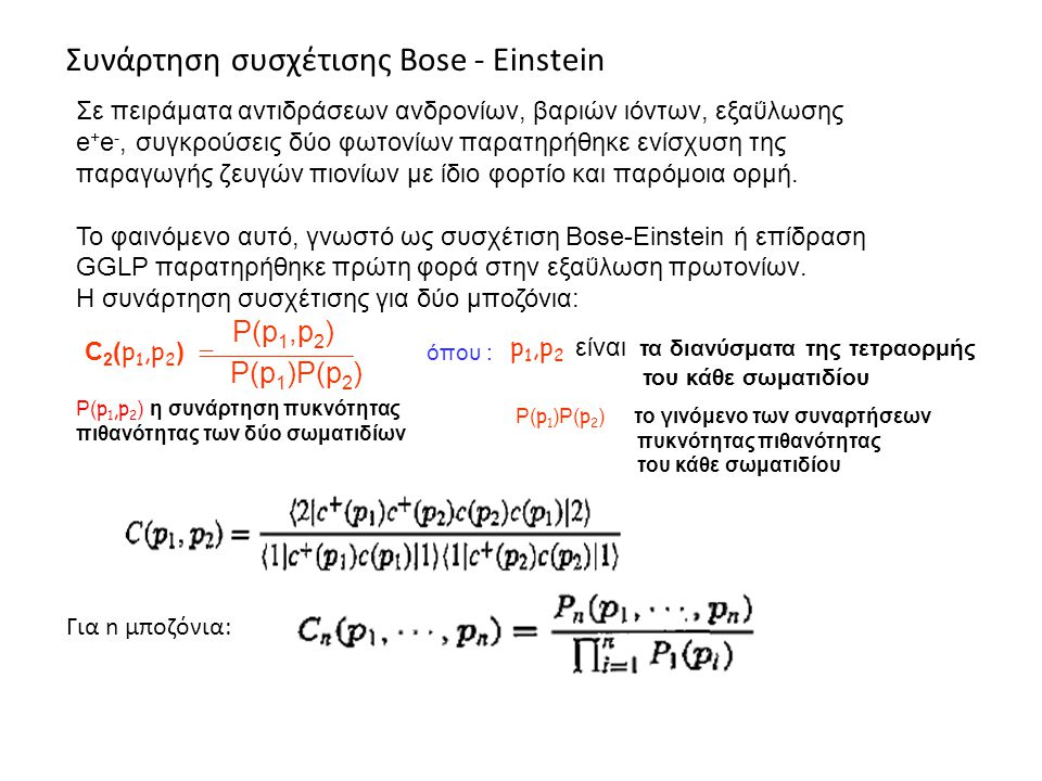 Συνάρτηση συσχέτισης Bose - Einstein Για n μποζόνια: Σε πειράματα αντιδράσεων ανδρονίων, βαριών ιόντων, εξαΰλωσης e + e -, συγκρούσεις δύο φωτονίων παρατηρήθηκε ενίσχυση της παραγωγής ζευγών πιονίων με ίδιο φορτίο και παρόμοια ορμή.