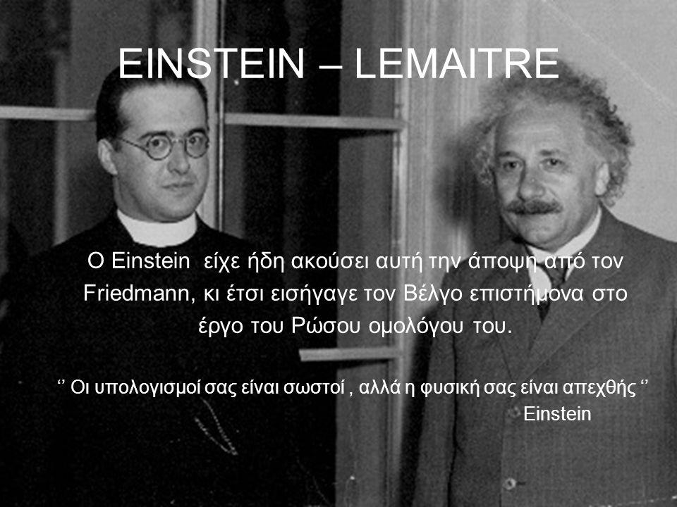 EINSTEIN – LEMAITRE Ο Einstein είχε ήδη ακούσει αυτή την άποψη από τον Friedmann, κι έτσι εισήγαγε τον Βέλγο επιστήμονα στο έργο του Ρώσου ομολόγου το