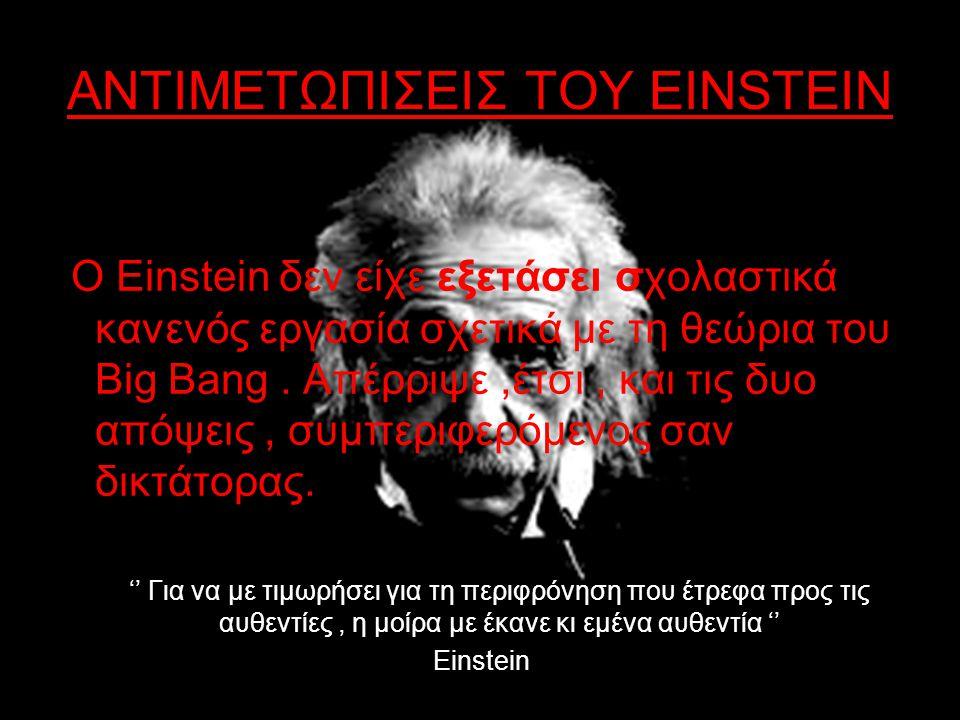 ΑΝΤΙΜΕΤΩΠΙΣΕΙΣ ΤΟΥ EINSTEIN Ο Einstein δεν είχε εξετάσει σχολαστικά κανενός εργασία σχετικά με τη θεώρια του Big Bang. Απέρριψε,έτσι, και τις δυο απόψ