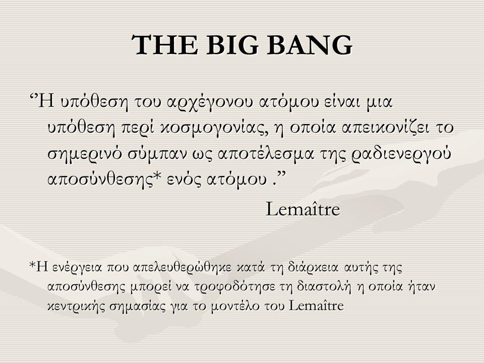 THE BIG BANG ''Η υπόθεση του αρχέγονου ατόμου είναι μια υπόθεση περί κοσμογονίας, η οποία απεικονίζει το σημερινό σύμπαν ως αποτέλεσμα της ραδιενεργού