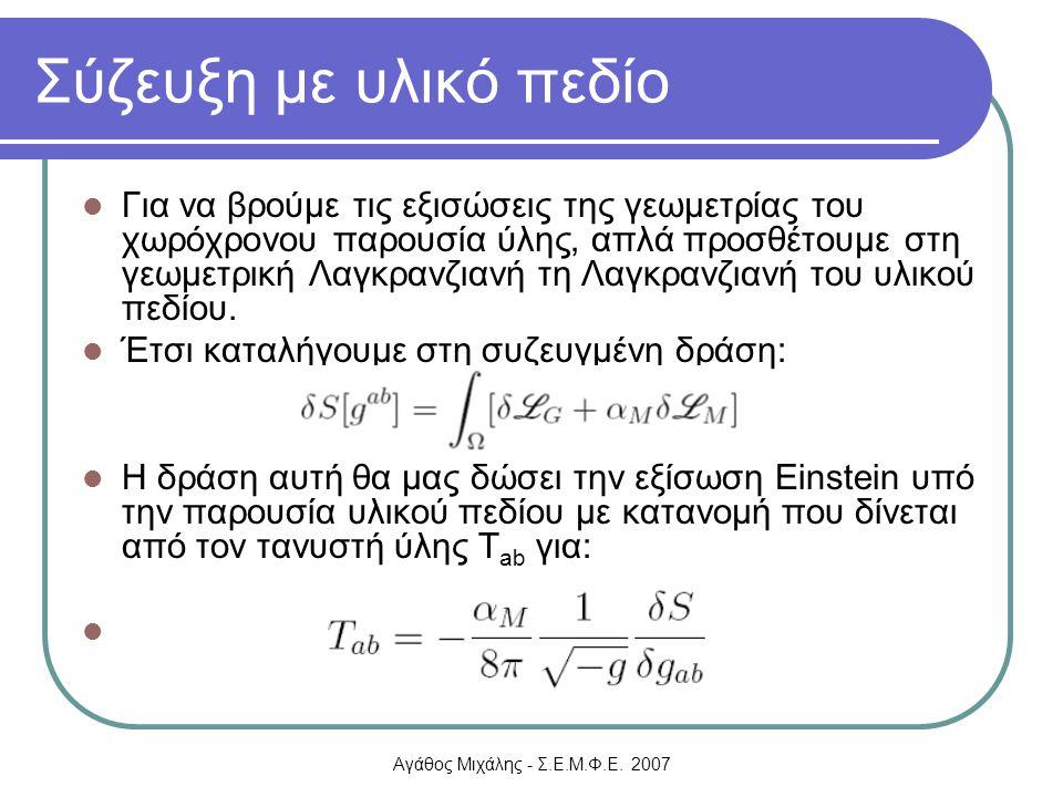 Αγάθος Μιχάλης - Σ.Ε.Μ.Φ.Ε. 2007 Σύζευξη με υλικό πεδίο Για να βρούμε τις εξισώσεις της γεωμετρίας του χωρόχρονου παρουσία ύλης, απλά προσθέτουμε στη