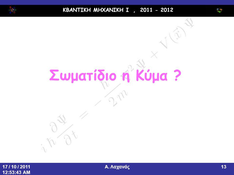ΚΒΑΝΤΙΚΗ ΜΗΧΑΝΙΚΗ Ι, 2011 - 2012 Α. Λαχανάς17 / 10 / 2011 12:53:43 AM 13 Σωματίδιο η Κύμα