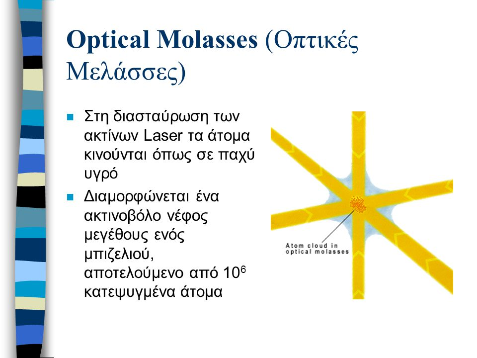 Optical Molasses (Οπτικές Μελάσσες) n Στη διασταύρωση των ακτίνων Laser τα άτομα κινούνται όπως σε παχύ υγρό n Διαμορφώνεται ένα ακτινοβόλο νέφος μεγέ
