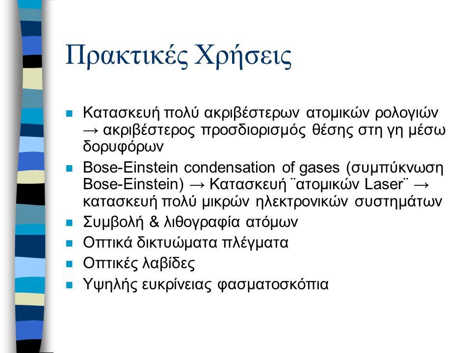 Πρακτικές Χρήσεις n Κατασκευή πολύ ακριβέστερων ατομικών ρολογιών → ακριβέστερος προσδιορισμός θέσης στη γη μέσω δορυφόρων n Bose-Einstein condensatio