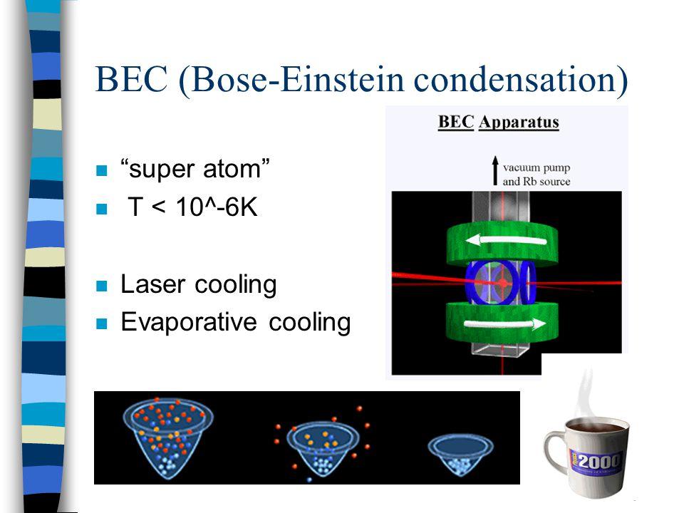 """BEC (Bose-Einstein condensation) n """"super atom"""" n T < 10^-6K n Laser cooling n Evaporative cooling"""