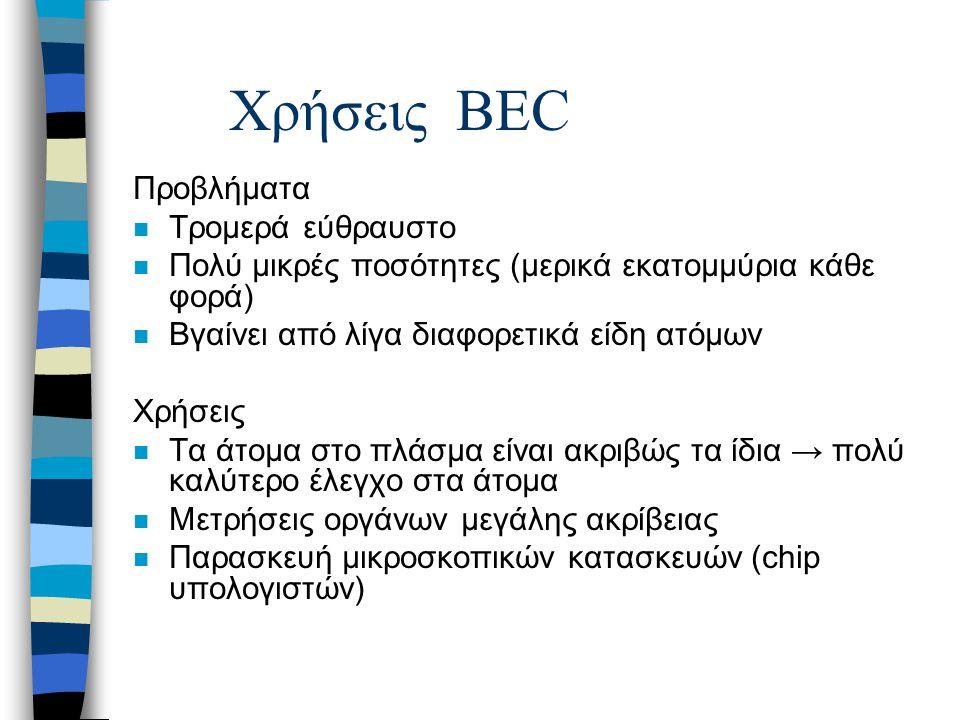 Χρήσεις BEC Προβλήματα n Τρομερά εύθραυστο n Πολύ μικρές ποσότητες (μερικά εκατομμύρια κάθε φορά) n Βγαίνει από λίγα διαφορετικά είδη ατόμων Χρήσεις n