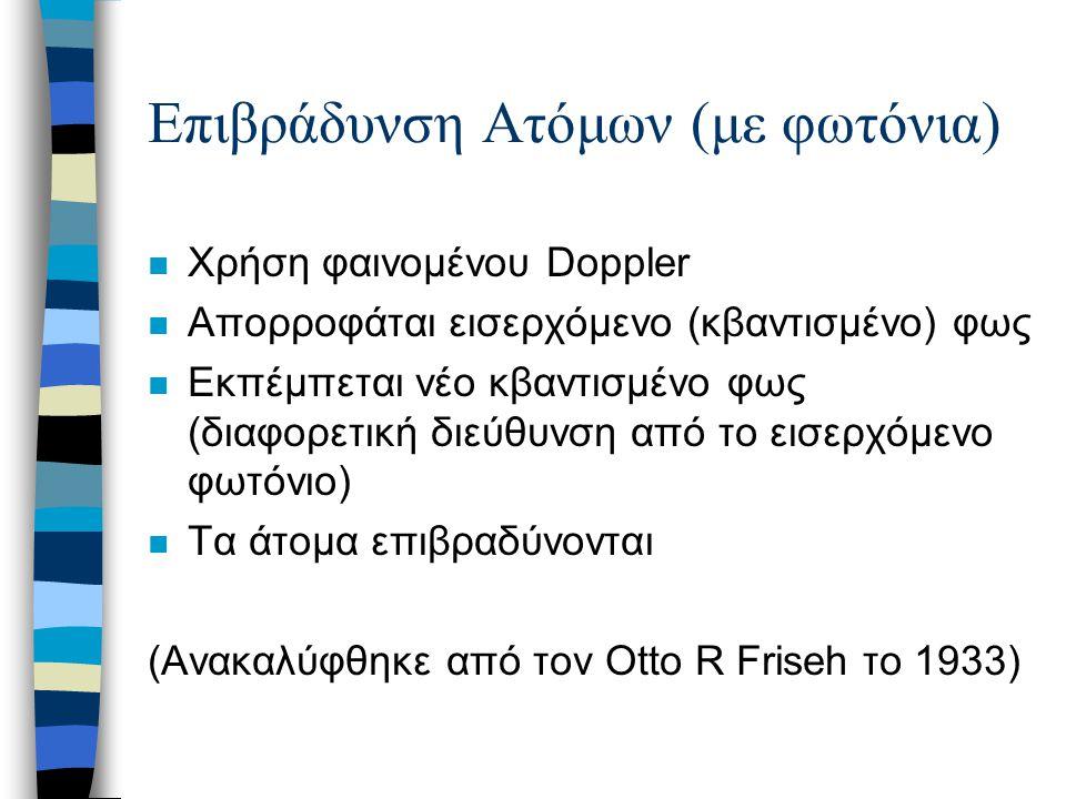 Επιβράδυνση Ατόμων (με φωτόνια) n Χρήση φαινομένου Doppler n Απορροφάται εισερχόμενο (κβαντισμένο) φως n Εκπέμπεται νέο κβαντισμένο φως (διαφορετική δ