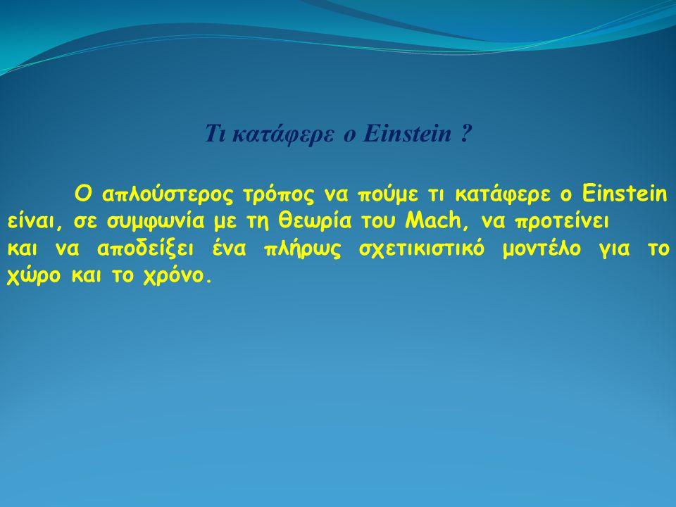 Τι κατάφερε ο Einstein ? Ο απλούστερος τρόπος να πούμε τι κατάφερε ο Einstein είναι, σε συμφωνία με τη θεωρία του Mach, να προτείνει και να αποδείξει