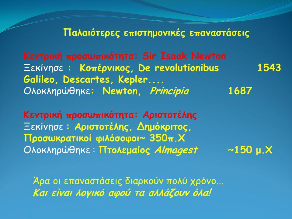 Παλαιότερες επιστημονικές επαναστάσεις Κεντρική προσωπικότητα: Sir Isaak Newton Ξεκίνησε : Κοπέρνικος, De revolutionibus1543 Galileo, Descartes, Keple