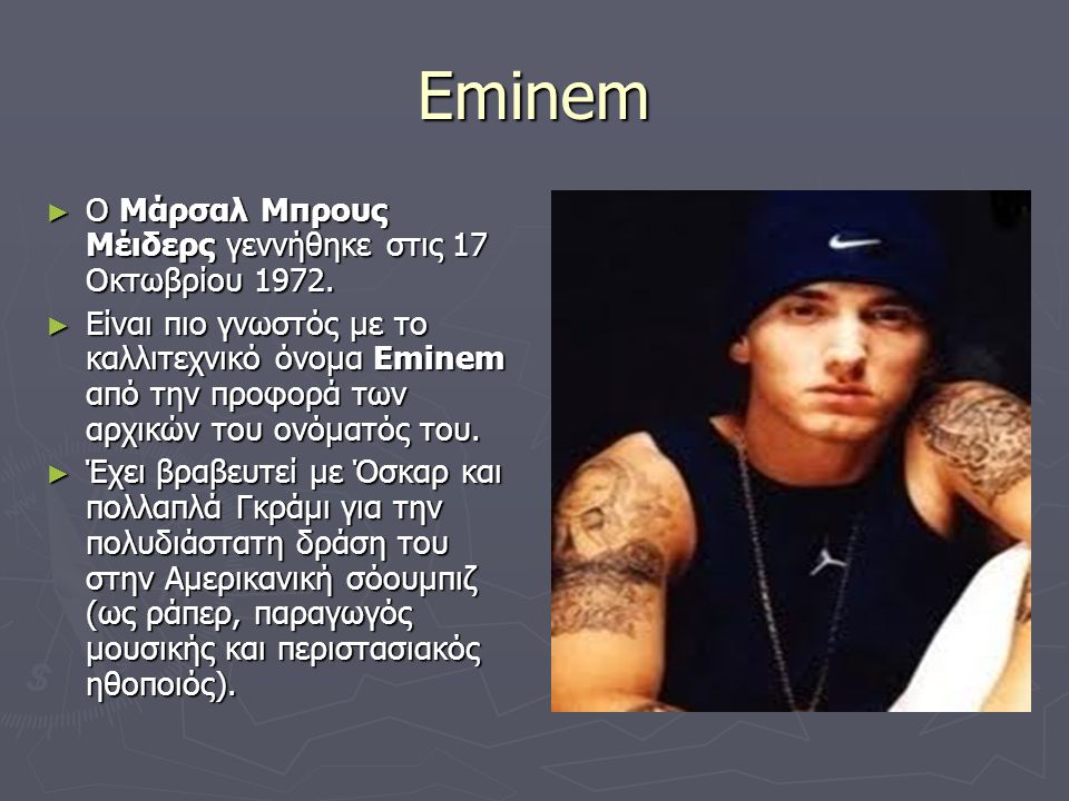 Eminem ► Ο Μάρσαλ Μπρους Μέιδερς γεννήθηκε στις 17 Οκτωβρίου 1972. ► Είναι πιο γνωστός με το καλλιτεχνικό όνομα Eminem από την προφορά των αρχικών του