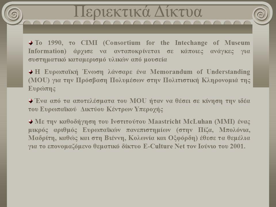 Περιεκτικά Δίκτυα Το 1990, το CIMI (Consortium for the Intechange of Museum Information) άρχισε να ανταποκρίνεται σε κάποιες ανάγκες για συστηματικό καταμερισμό υλικών από μουσεία H Ευρωπαϊκή Ένωση λάνσαρε ένα Memorandum of Understanding (MOU) για την Πρόσβαση Πολυμέσων στην Πολιτιστική Κληρονομιά της Ευρώπης Ένα από τα αποτελέσματα του MOU ήταν να θέσει σε κίνηση την ιδέα του Ευρωπαϊκού Δικτύου Κέντρων Υπεροχής Με την καθοδήγηση του Ινστιτούτου Maastricht McLuhan (MMI) ένας μικρός αριθμός Ευρωπαϊκών πανεπιστημίων (στην Πίζα, Μπολόνια, Μαδρίτη, καθώς και στη Βιέννη, Κολωνία και Oξφόρδη) έθεσε τα θεμέλια για το επονομαζόμενο θεματικό δίκτυο E-Culture Νet τον Ιούνιο του 2001.