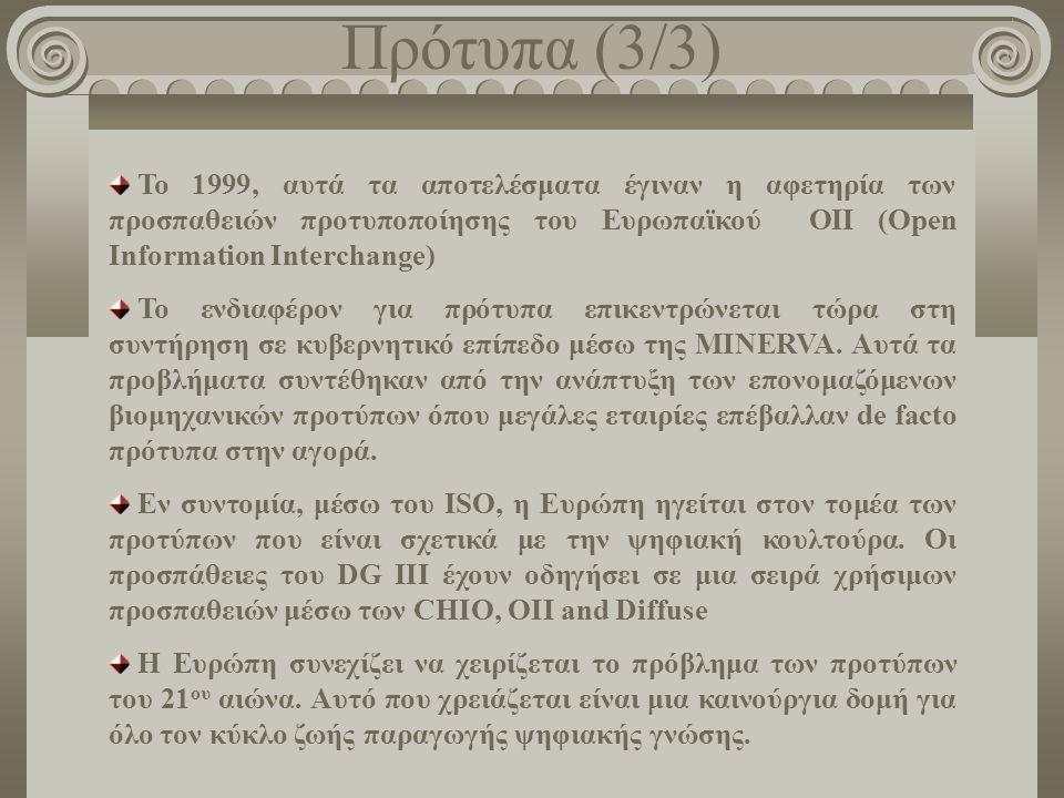Πρότυπα (3/3) Το 1999, αυτά τα αποτελέσματα έγιναν η αφετηρία των προσπαθειών προτυποποίησης του Ευρωπαϊκού OIΙ (Open Information Interchange) Το ενδιαφέρον για πρότυπα επικεντρώνεται τώρα στη συντήρηση σε κυβερνητικό επίπεδο μέσω της MINERVA.