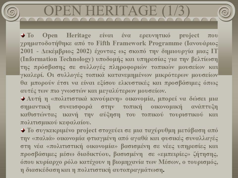 OPEN HERITAGE (1/3) Το Open Heritage είναι ένα ερευνητικό project που χρηματοδοτήθηκε από το Fifth Framework Programme (Ιανουάριος 2001 - Δεκέμβριος 2002) έχοντας ως σκοπό την δημιουργία μιας IT (Information Technology) υποδομής και υπηρεσίας για την βελτίωση της πρόσβασης σε συλλογές πληροφοριών τοπικών μουσείων και γκαλερί.