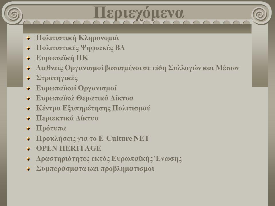 Πολιτιστική Κληρονομιά Πολιτιστικές Ψηφιακές ΒΔ Ευρωπαϊκή ΠΚ Διεθνείς Οργανισμοί βασισμένοι σε είδη Συλλογών και Μέσων Στρατηγικές Ευρωπαϊκοί Οργανισμοί Ευρωπαϊκά Θεματικά Δίκτυα Κέντρα Εξυπηρέτησης Πολιτισμού Περιεκτικά Δίκτυα Πρότυπα Προκλήσεις για το E-Culture NET OPEN HERITAGE Δραστηριότητες εκτός Ευρωπαϊκής Ένωσης Συμπεράσματα και προβληματισμοί Περιεχόμενα