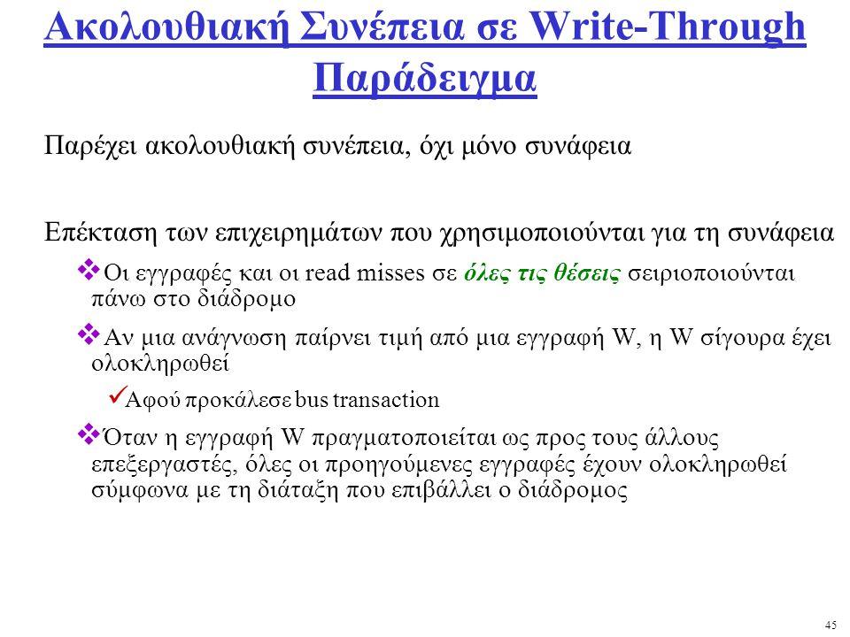 45 Ακολουθιακή Συνέπεια σε Write-Through Παράδειγμα Παρέχει ακολουθιακή συνέπεια, όχι μόνο συνάφεια Επέκταση των επιχειρημάτων που χρησιμοποιούνται για τη συνάφεια  Οι εγγραφές και οι read misses σε όλες τις θέσεις σειριοποιούνται πάνω στο διάδρομο  Αν μια ανάγνωση παίρνει τιμή από μια εγγραφή W, η W σίγουρα έχει ολοκληρωθεί Αφού προκάλεσε bus transaction  Όταν η εγγραφή W πραγματοποιείται ως προς τους άλλους επεξεργαστές, όλες οι προηγούμενες εγγραφές έχουν ολοκληρωθεί σύμφωνα με τη διάταξη που επιβάλλει ο διάδρομος