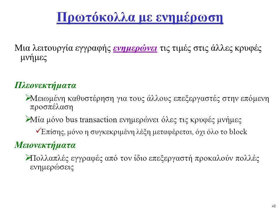 48 Πρωτόκολλα με ενημέρωση Μια λειτουργία εγγραφής ενημερώνει τις τιμές στις άλλες κρυφές μνήμες Πλεονεκτήματα  Μειωμένη καθυστέρηση για τους άλλους επεξεργαστές στην επόμενη προσπέλαση  Μία μόνο bus transaction ενημερώνει όλες τις κρυφές μνήμες Επίσης, μόνο η συγκεκριμένη λέξη μεταφέρεται, όχι όλο το block Μειονεκτήματα  Πολλαπλές εγγραφές από τον ίδιο επεξεργαστή προκαλούν πολλές ενημερώσεις