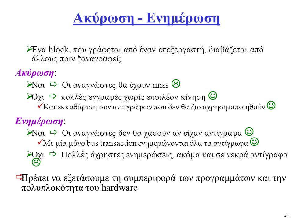49 Ακύρωση - Ενημέρωση  Ένα block, που γράφεται από έναν επεξεργαστή, διαβάζεται από άλλους πριν ξαναγραφεί; Ακύρωση:  Ναι  Οι αναγνώστες θα έχουν miss   Όχι  πολλές εγγραφές χωρίς επιπλέον κίνηση Και εκκαθάριση των αντιγράφων που δεν θα ξαναχρησιμοποιηθούν Ενημέρωση:  Ναι  Οι αναγνώστες δεν θα χάσουν αν είχαν αντίγραφα Με μία μόνο bus transaction ενημερώνονται όλα τα αντίγραφα  Όχι  Πολλές άχρηστες ενημερώσεις, ακόμα και σε νεκρά αντίγραφα   Πρέπει να εξετάσουμε τη συμπεριφορά των προγραμμάτων και την πολυπλοκότητα του hardware