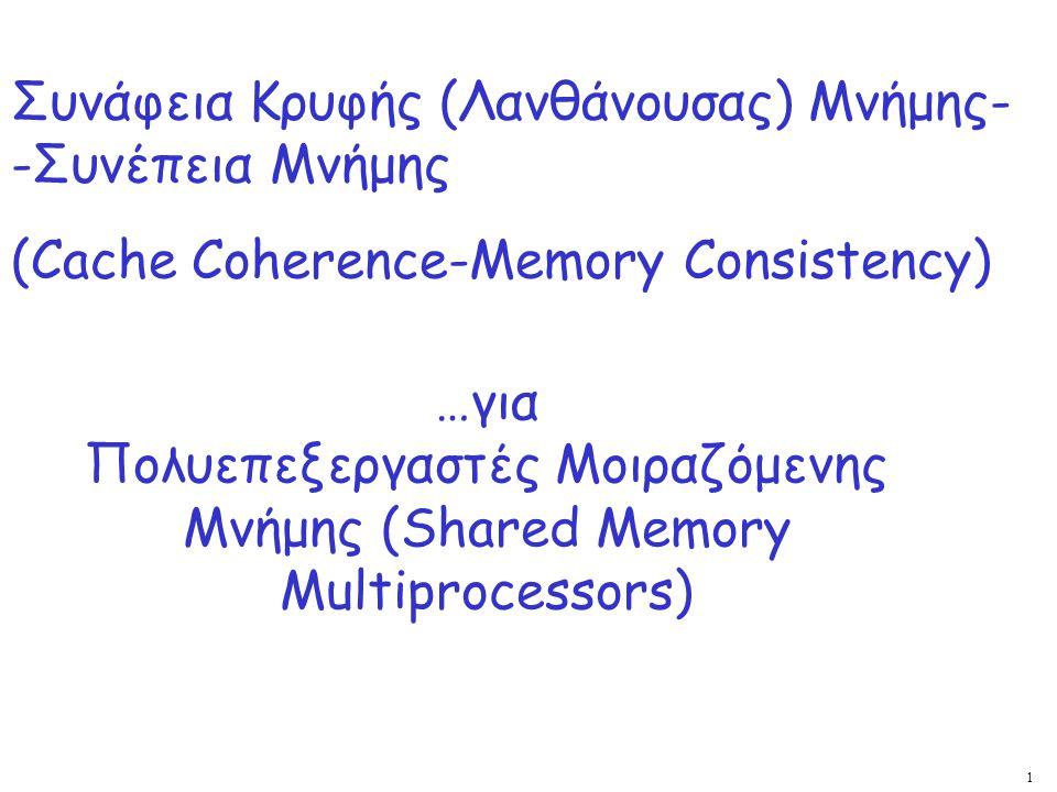 62 Ακολουθιακή Συνέπεια στο Πρωτόκολλο MSI  Ο διάδρομος επιβάλλει καθολική σειρά στις bus xactions για όλες τις θέσεις  Ανάμεσα στις xactions, οι επεξεργαστές διαβάζουν / γράφουν τοπικά με τη σειρά του προγράμματος  Άρα κάθε εκτέλεση ορίζει μια φυσική μερική διάταξη Η M j έπεται της M i αν (I) έπεται στη σειρά του προγράμματος στον ίδιο επεξεργαστή, (ΙΙ) η M j δημιουργεί bus xaction που έπεται της λειτουργίας μνήμης M i  Σε ένα τμήμα ανάμεσα σε δύο bus transactions, κάθε παρεμβολή των λειτουργιών διαφορετικών επεξεργαστών δίνει συνεπή καθολική σειρά  Σε ένα τέτοιο τμήμα, οι εγγραφές είναι ορατές στον επεξεργαστή P σειριοποιημένες ως εξής: Writes from other processors by the previous bus xaction P issued Writes from P by program order