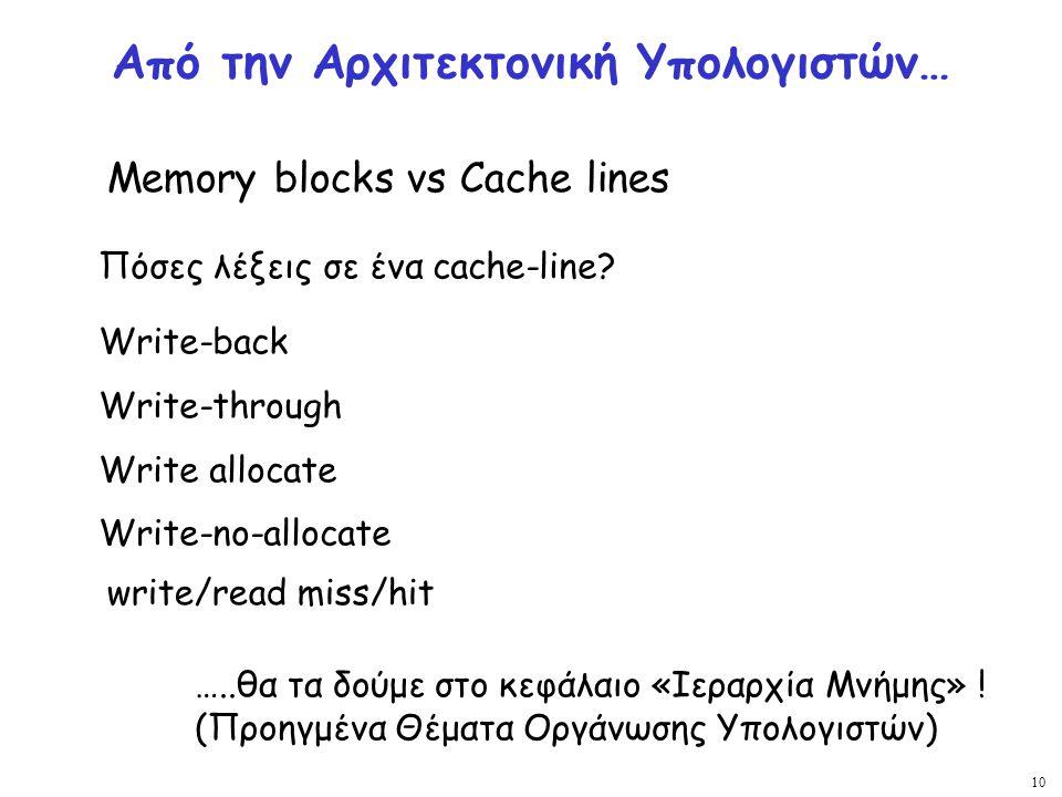 10 Από την Αρχιτεκτονική Υπολογιστών… Memory blocks vs Cache lines Write-back Write-through Write allocate Write-no-allocate Πόσες λέξεις σε ένα cache