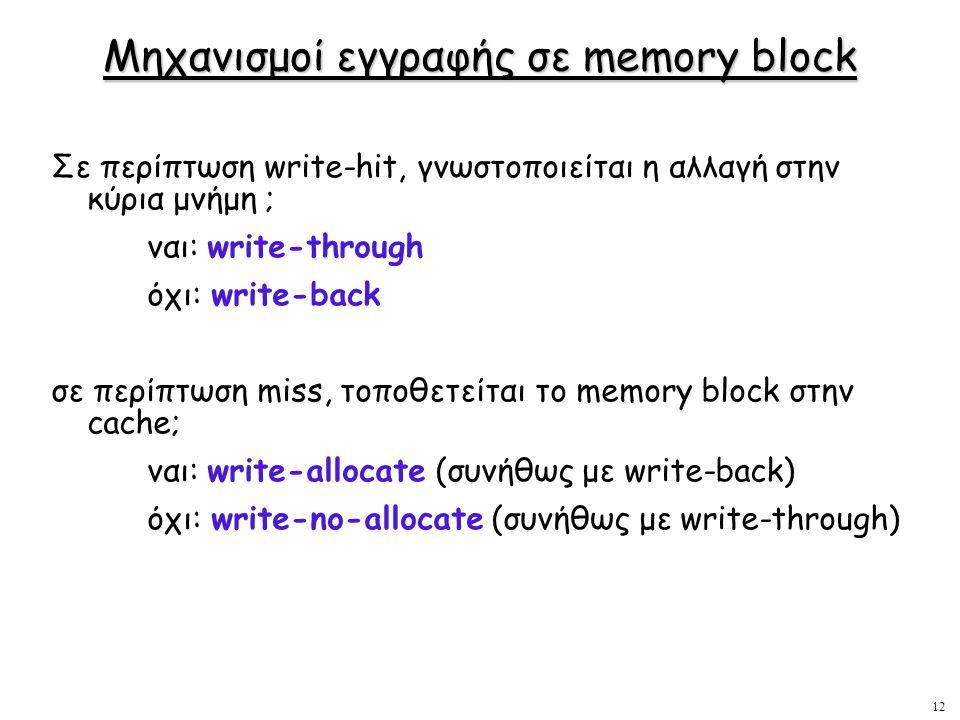 12 Μηχανισμοί εγγραφής σε memory block Σε περίπτωση write-hit, γνωστοποιείται η αλλαγή στην κύρια μνήμη ; ναι: write-through όχι: write-back σε περίπτ