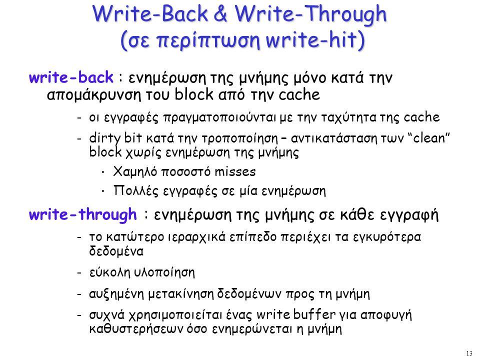 13 Write-Back & Write-Through (σε περίπτωση write-hit) write-back : ενημέρωση της μνήμης μόνο κατά την απομάκρυνση του block από την cache – οι εγγραφ