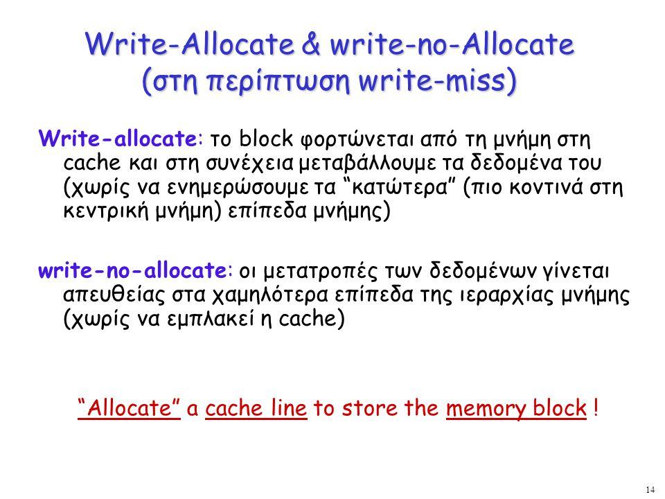 14 Write-Allocate & write-no-Allocate (στη περίπτωση write-miss) Write-allocate: το block φορτώνεται από τη μνήμη στη cache και στη συνέχεια μεταβάλλο