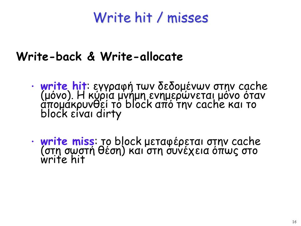 16 Write hit / misses Write-back & Write-allocate write hit: εγγραφή των δεδομένων στην cache (μόνο). Η κύρια μνήμη ενημερώνεται μόνο όταν απομακρυνθε