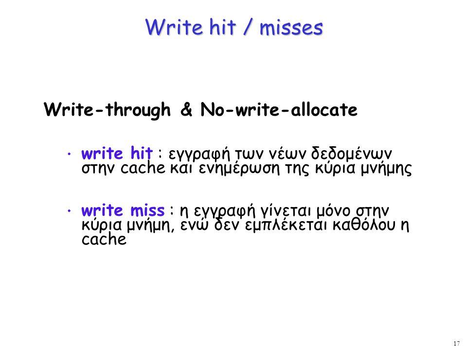 17 Write hit / misses Write-through & No-write-allocate write hit : εγγραφή των νέων δεδομένων στην cache και ενημέρωση της κύρια μνήμης write miss :