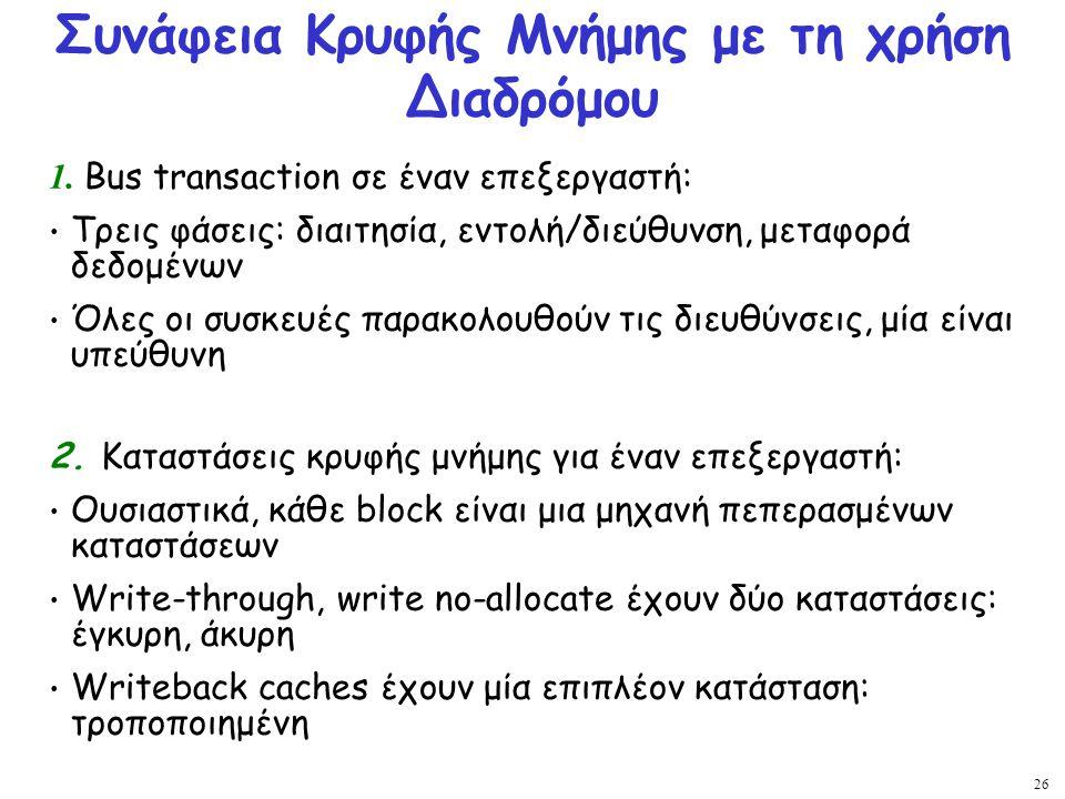 26 Συνάφεια Κρυφής Μνήμης με τη χρήση Διαδρόμου 1. Bus transaction σε έναν επεξεργαστή: Τρεις φάσεις: διαιτησία, εντολή/διεύθυνση, μεταφορά δεδομένων