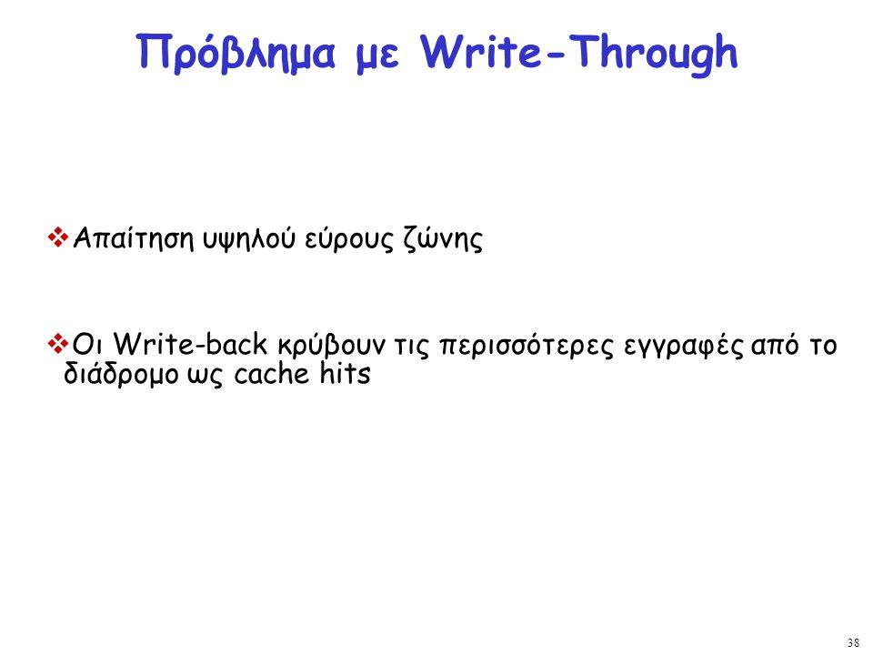 38 Πρόβλημα με Write-Through  Απαίτηση υψηλού εύρους ζώνης  Οι Write-back κρύβουν τις περισσότερες εγγραφές από το διάδρομο ως cache hits