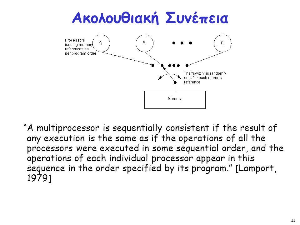 """44 Ακολουθιακή Συνέπεια """"A multiprocessor is sequentially consistent if the result of any execution is the same as if the operations of all the proces"""