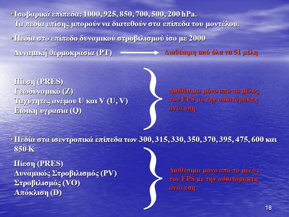 18 Ισοβαρικά επίπεδα: 1000, 925, 850, 700, 500, 200 hPa. Τα πεδία επίσης μπορούν να διατεθούν στα επίπεδα του μοντέλου. Ισοβαρικά επίπεδα: 1000, 925,